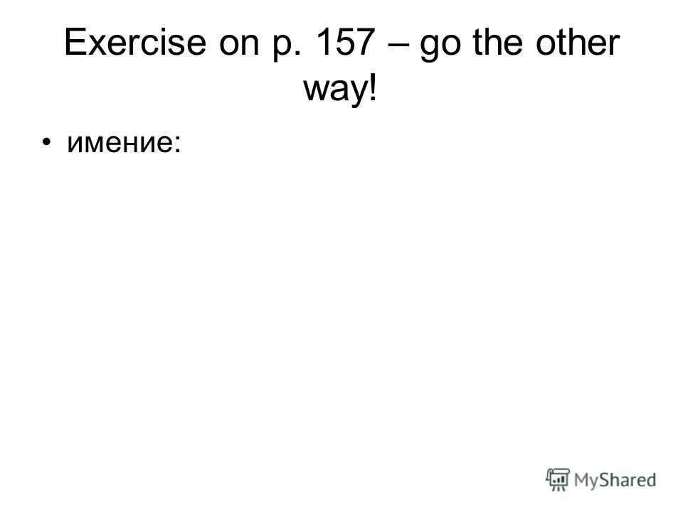 Exercise on p. 157 – go the other way! имение: