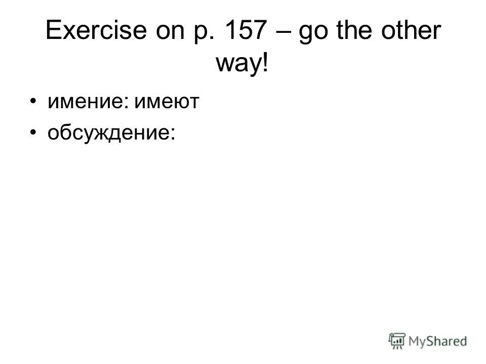 Exercise on p. 157 – go the other way! имение: имеют обсуждение: