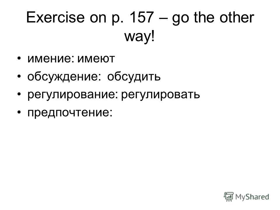 Exercise on p. 157 – go the other way! имение: имеют обсуждение: обсудить регулирование: регулировать предпочтение: