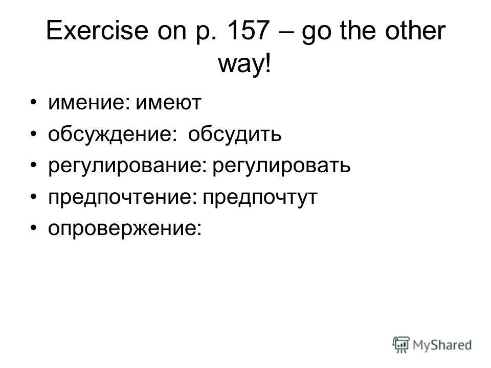 Exercise on p. 157 – go the other way! имение: имеют обсуждение: обсудить регулирование: регулировать предпочтение: предпочтут опровержение: