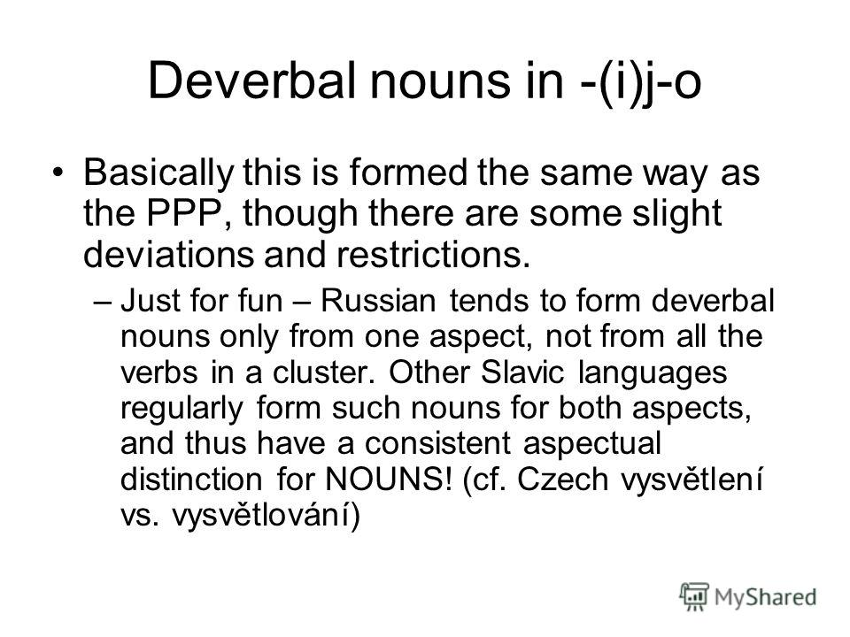 Deverbal nouns in -(i)j-o Basically this is formed the same way as the PPP, though there are some slight deviations and restrictions. –Just for fun – Russian tends to form deverbal nouns only from one aspect, not from all the verbs in a cluster. Othe