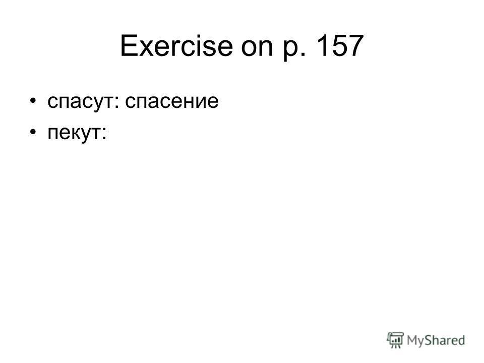 Exercise on p. 157 спасут: спасение пекут: