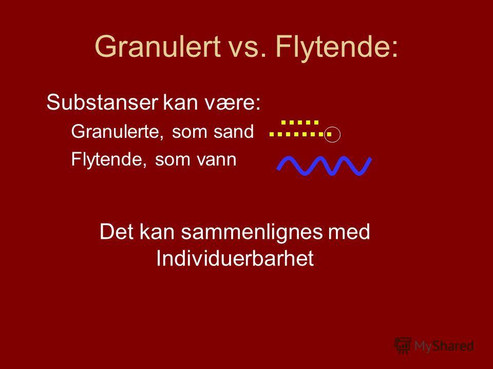 Granulert vs. Flytende: Substanser kan være: Granulerte, som sand Flytende, som vann Det kan sammenlignes med Individuerbarhet