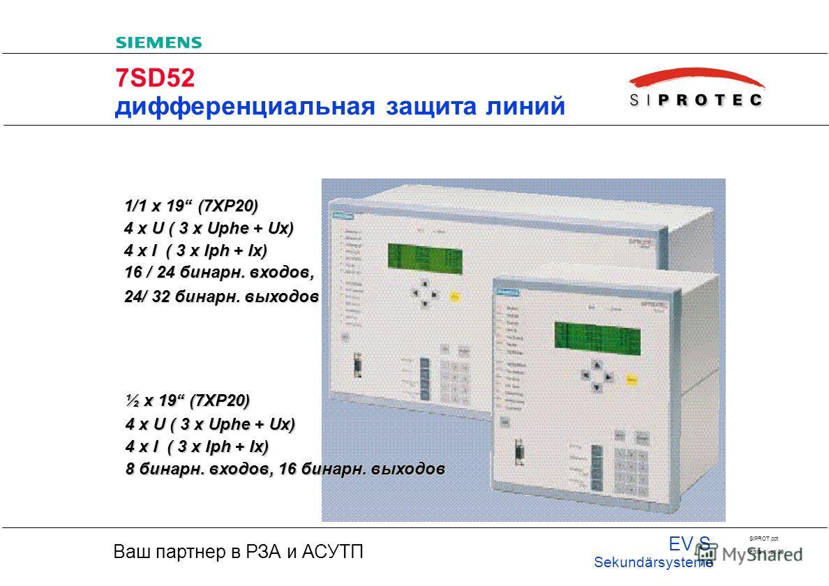 20 Ваш партнер в РЗА и АСУТП EV S Sekundärsysteme SIPROT.ppt Folie 1 von 30 7SD52 дифференциальная защита линий 1/1 x 19 (7XP20) 4 x U ( 3 x Uphe + Ux) 4 x I ( 3 x Iph + Ix) 16 / 24 бинарн. входов, 24/ 32 бинарн. выходов ½ x 19 (7XP20) 4 x U ( 3 x Up
