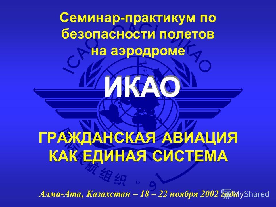 ИКАО Семинар-практикум по безопасности полетов на аэродроме Алма-Ата, Казахстан – 18 – 22 ноября 2002 года ГРАЖДАНСКАЯ АВИАЦИЯ КАК ЕДИНАЯ СИСТЕМА