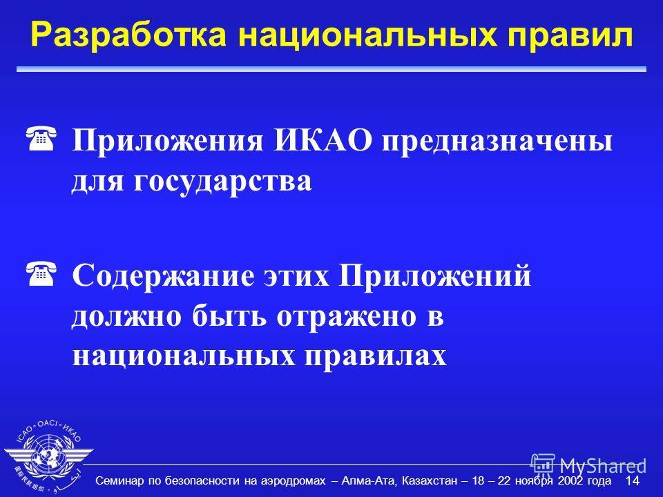 Семинар по безопасности на аэродромах – Алма-Ата, Казахстан – 18 – 22 ноября 2002 года 14 Разработка национальных правил (Приложения ИКАО предназначены для государства (Содержание этих Приложений должно быть отражено в национальных правилах