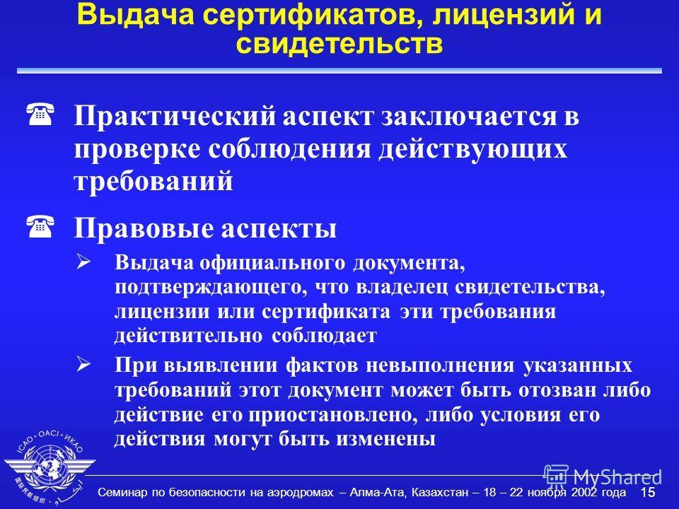 Семинар по безопасности на аэродромах – Алма-Ата, Казахстан – 18 – 22 ноября 2002 года 15 Выдача сертификатов, лицензий и свидетельств (Практический аспект заключается в проверке соблюдения действующих требований (Правовые аспекты Выдача официального
