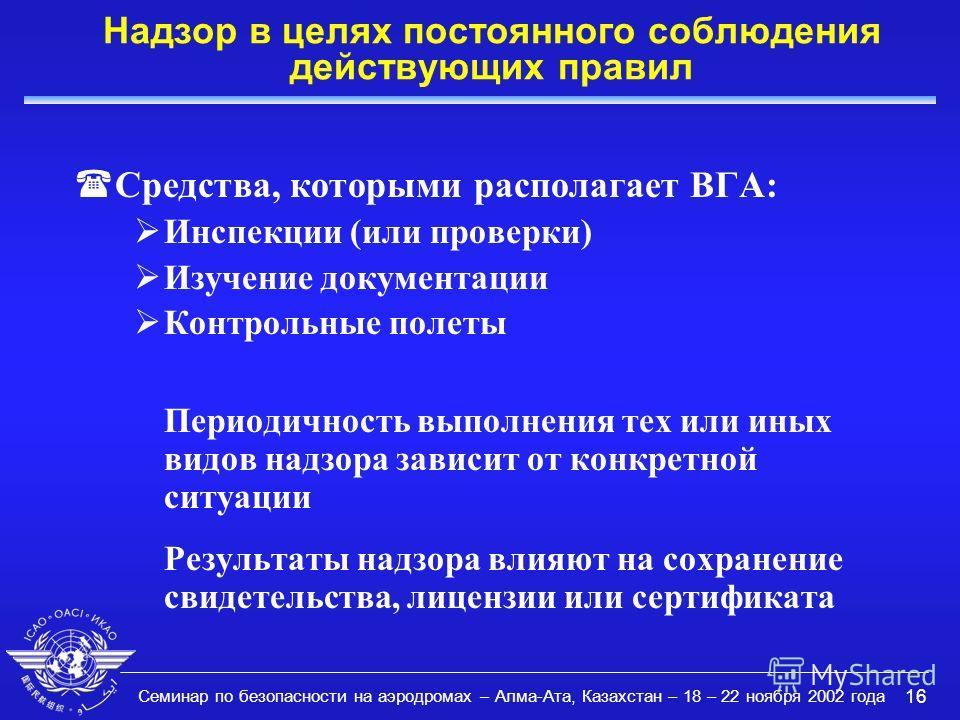 Семинар по безопасности на аэродромах – Алма-Ата, Казахстан – 18 – 22 ноября 2002 года 16 Надзор в целях постоянного соблюдения действующих правил (Средства, которыми располагает ВГА: Инспекции (или проверки) Изучение документации Контрольные полеты