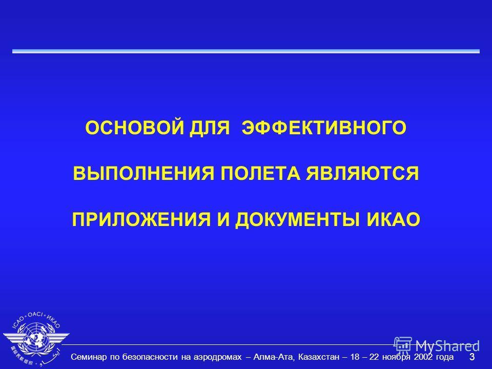 Семинар по безопасности на аэродромах – Алма-Ата, Казахстан – 18 – 22 ноября 2002 года 3 ОСНОВОЙ ДЛЯ ЭФФЕКТИВНОГО ВЫПОЛНЕНИЯ ПОЛЕТА ЯВЛЯЮТСЯ ПРИЛОЖЕНИЯ И ДОКУМЕНТЫ ИКАО