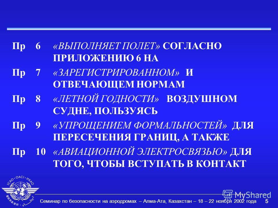 Семинар по безопасности на аэродромах – Алма-Ата, Казахстан – 18 – 22 ноября 2002 года 5 Пр6«ВЫПОЛНЯЕТ ПОЛЕТ» СОГЛАСНО ПРИЛОЖЕНИЮ 6 НА Пр7«ЗАРЕГИСТРИРОВАННОМ» И ОТВЕЧАЮЩЕМ НОРМАМ Пр 8«ЛЕТНОЙ ГОДНОСТИ» ВОЗДУШНОМ СУДНЕ, ПОЛЬЗУЯСЬ Пр9«УПРОЩЕНИЕМ ФОРМАЛЬ