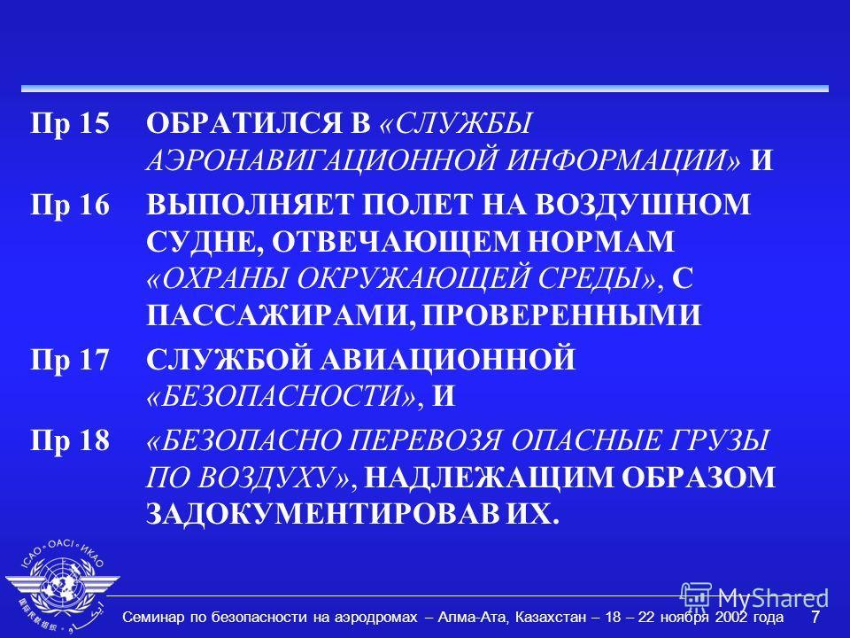 Семинар по безопасности на аэродромах – Алма-Ата, Казахстан – 18 – 22 ноября 2002 года 7 Пр 15ОБРАТИЛСЯ В «СЛУЖБЫ АЭРОНАВИГАЦИОННОЙ ИНФОРМАЦИИ» И Пр 16ВЫПОЛНЯЕТ ПОЛЕТ НА ВОЗДУШНОМ СУДНЕ, ОТВЕЧАЮЩЕМ НОРМАМ «ОХРАНЫ ОКРУЖАЮЩЕЙ СРЕДЫ», С ПАССАЖИРАМИ, ПРО