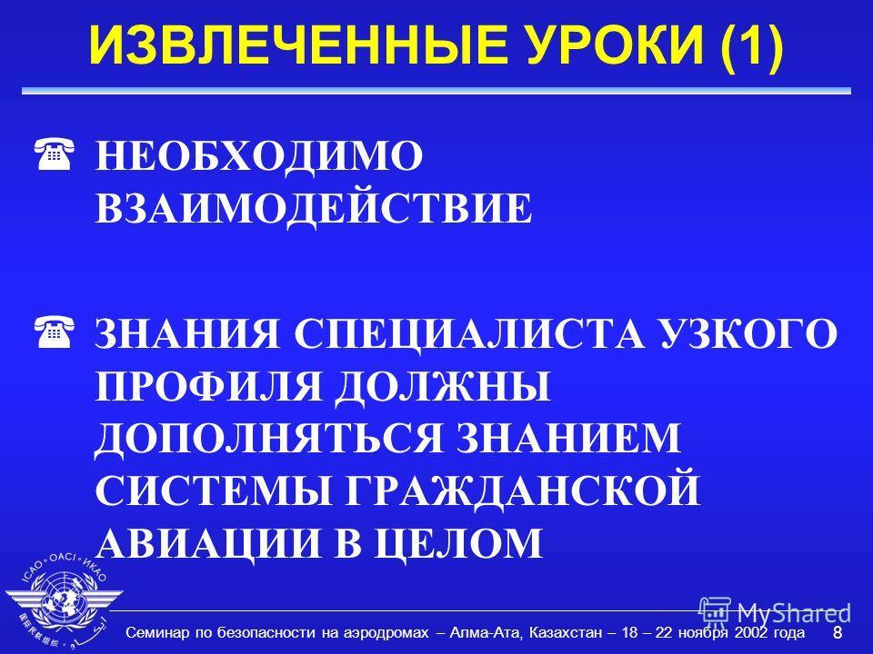 Семинар по безопасности на аэродромах – Алма-Ата, Казахстан – 18 – 22 ноября 2002 года 8 ИЗВЛЕЧЕННЫЕ УРОКИ (1) (НЕОБХОДИМО ВЗАИМОДЕЙСТВИЕ (ЗНАНИЯ СПЕЦИАЛИСТА УЗКОГО ПРОФИЛЯ ДОЛЖНЫ ДОПОЛНЯТЬСЯ ЗНАНИЕМ СИСТЕМЫ ГРАЖДАНСКОЙ АВИАЦИИ В ЦЕЛОМ