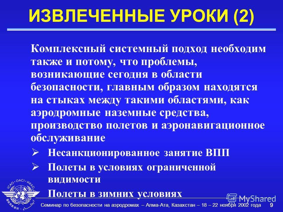 Семинар по безопасности на аэродромах – Алма-Ата, Казахстан – 18 – 22 ноября 2002 года 9 ИЗВЛЕЧЕННЫЕ УРОКИ (2) Комплексный системный подход необходим также и потому, что проблемы, возникающие сегодня в области безопасности, главным образом находятся