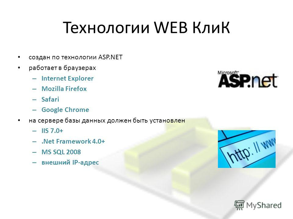 Технологии WEB КлиК создан по технологии ASP.NET работает в браузерах – Internet Explorer – Mozilla Firefox – Safari – Google Chrome на сервере базы данных должен быть установлен – IIS 7.0+ –.Net Framework 4.0+ – MS SQL 2008 – внешний IP-адрес