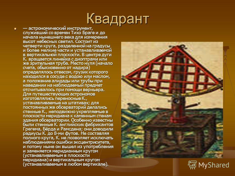 Квадрант астрономический инструмент, служивший со времен Тихо Браге и до начала нынешнего века для измерения высот небесных светил. Состоит из четверти круга, разделенной на градусы и более мелкие части и устанавливаемой в вертикальной плоскости. В ц
