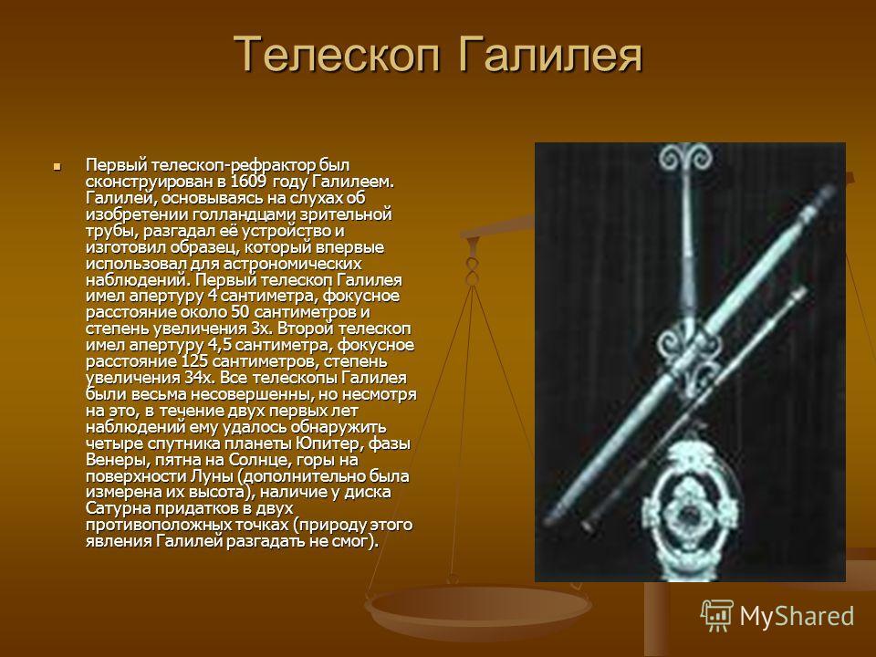 Телескоп Галилея Первый телескоп-рефрактор был сконструирован в 1609 году Галилеем. Галилей, основываясь на слухах об изобретении голландцами зрительной трубы, разгадал её устройство и изготовил образец, который впервые использовал для астрономически