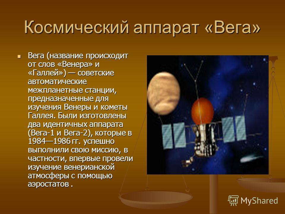 Космический аппарат «Вега» Вега (название происходит от слов «Венера» и «Галлей») советские автоматические межпланетные станции, предназначенные для изучения Венеры и кометы Галлея. Были изготовлены два идентичных аппарата (Вега-1 и Вега-2), которые