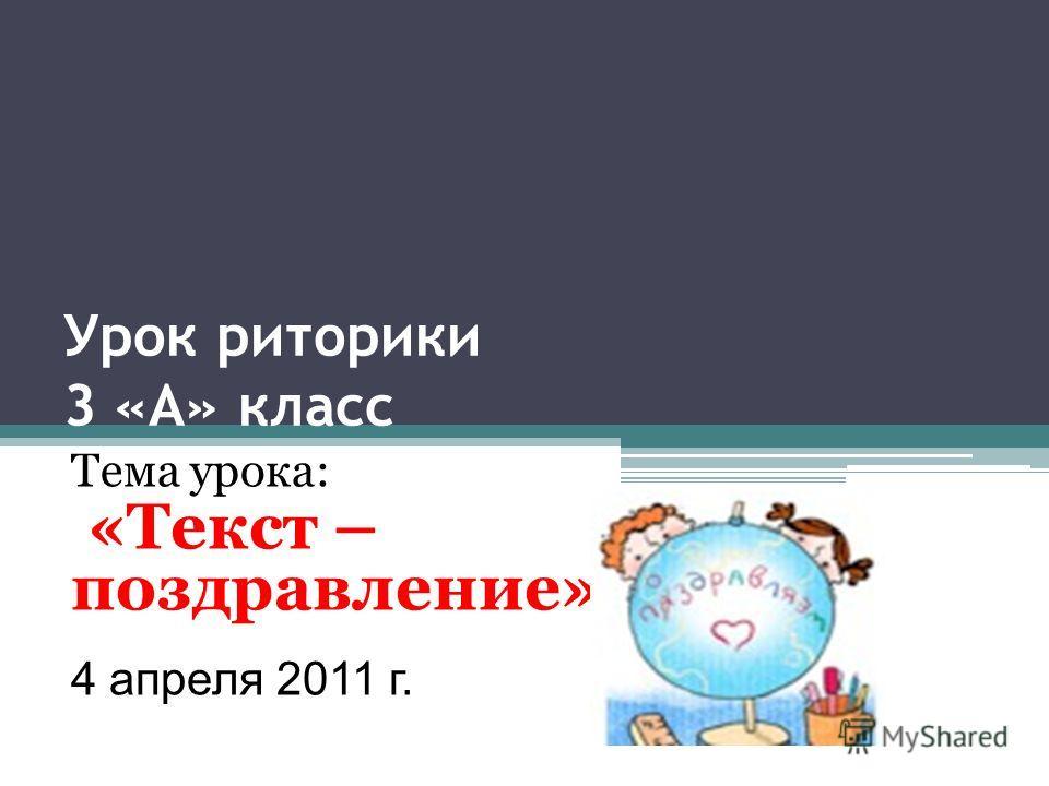 Урок риторики 3 «А» класс Тема урока: «Текст – поздравление» 4 апреля 2011 г.