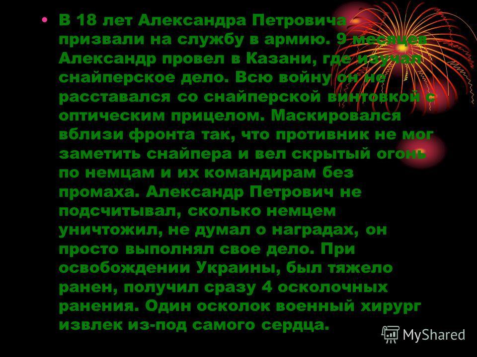 В 18 лет Александра Петровича призвали на службу в армию. 9 месяцев Александр провел в Казани, где изучал снайперское дело. Всю войну он не расставался со снайперской винтовкой с оптическим прицелом. Маскировался вблизи фронта так, что противник не м