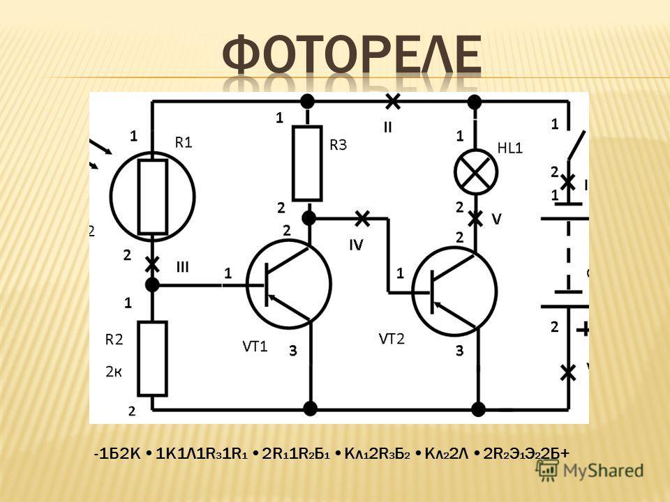 Формула схемы – запись- перечисление узлов, начиная от «-» источника питания последовательно через все элементы до «+». Узлы друг от друга отделяем знаком «». -1Б2К 1К1Л1R 3 1R 1 2R 1 1R 2 Б 1 Кл 1 2R 3 Б 2 Кл 2 2Л 2R 2 Э 1 Э 2 2Б+