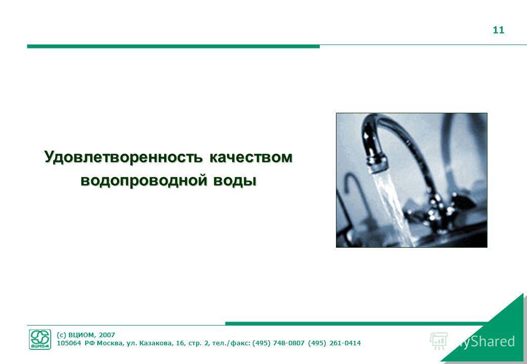 (с) ВЦИОМ, 2007 105064 РФ Москва, ул. Казакова, 16, стр. 2, тел./факс: (495) 748-0807 (495) 261-0414 11 Удовлетворенность качеством водопроводной воды