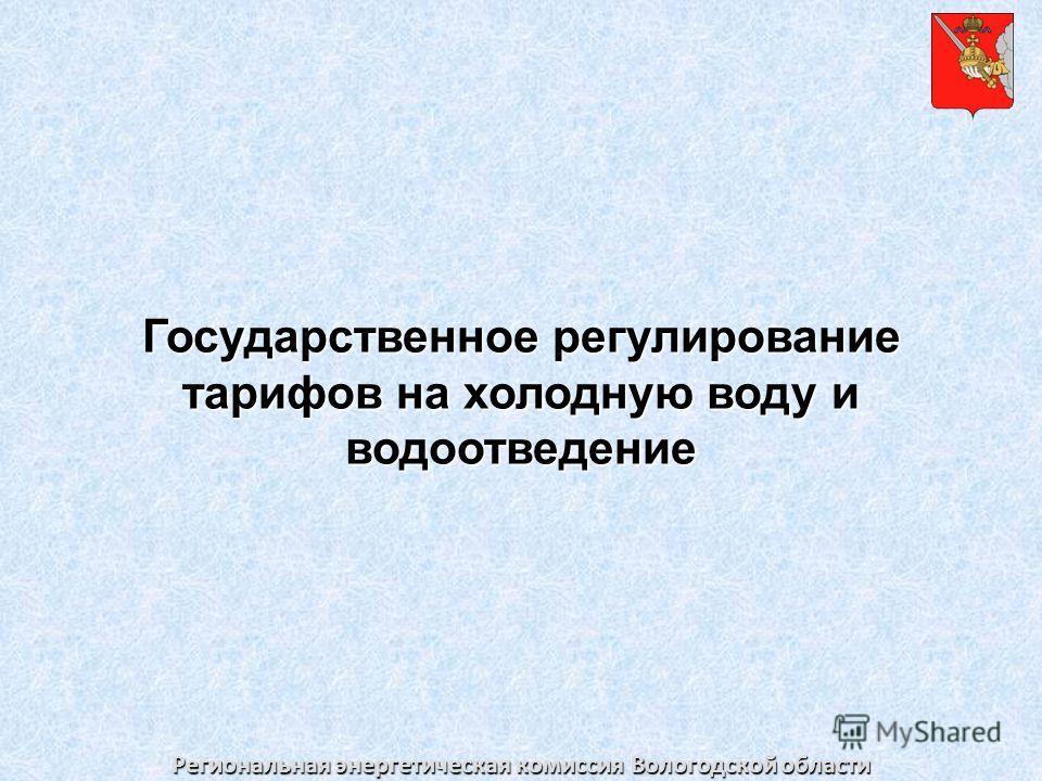 Региональная энергетическая комиссия Вологодской области Государственное регулирование тарифов на холодную воду и водоотведение