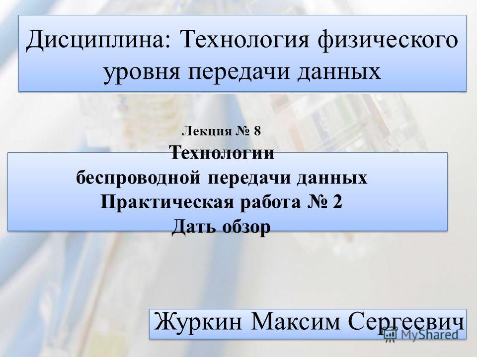 Дисциплина: Технология физического уровня передачи данных Журкин Максим Сергеевич Лекция 8 Технологии беспроводной передачи данных Практическая работа 2 Дать обзор