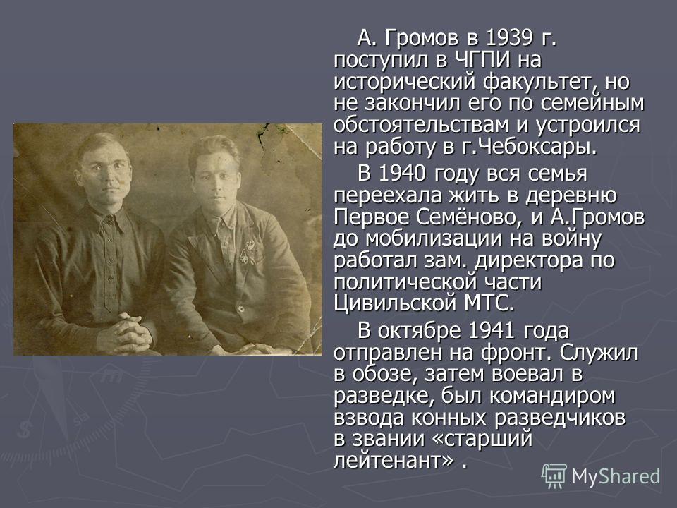 А. Громов в 1939 г. поступил в ЧГПИ на исторический факультет, но не закончил его по семейным обстоятельствам и устроился на работу в г.Чебоксары. А. Громов в 1939 г. поступил в ЧГПИ на исторический факультет, но не закончил его по семейным обстоятел