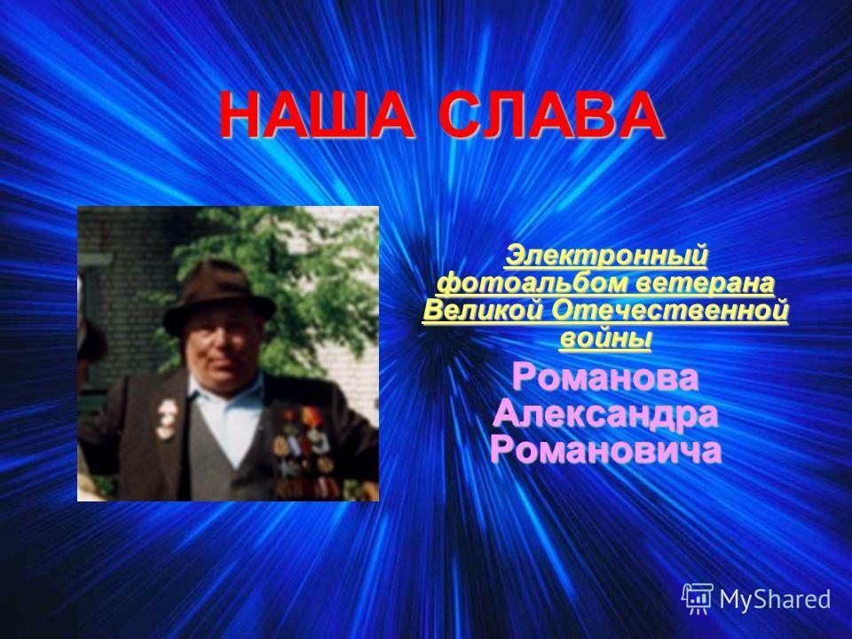 НАША СЛАВА Электронный фотоальбом ветерана Великой Отечественной войны Романова Александра Романовича