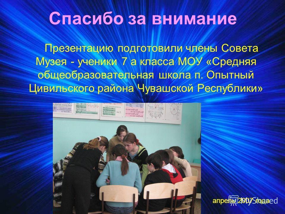 Спасибо за внимание Презентацию подготовили члены Совета Музея - ученики 7 а класса МОУ «Средняя общеобразовательная школа п. Опытный Цивильского района Чувашской Республики» апрель 2007 года