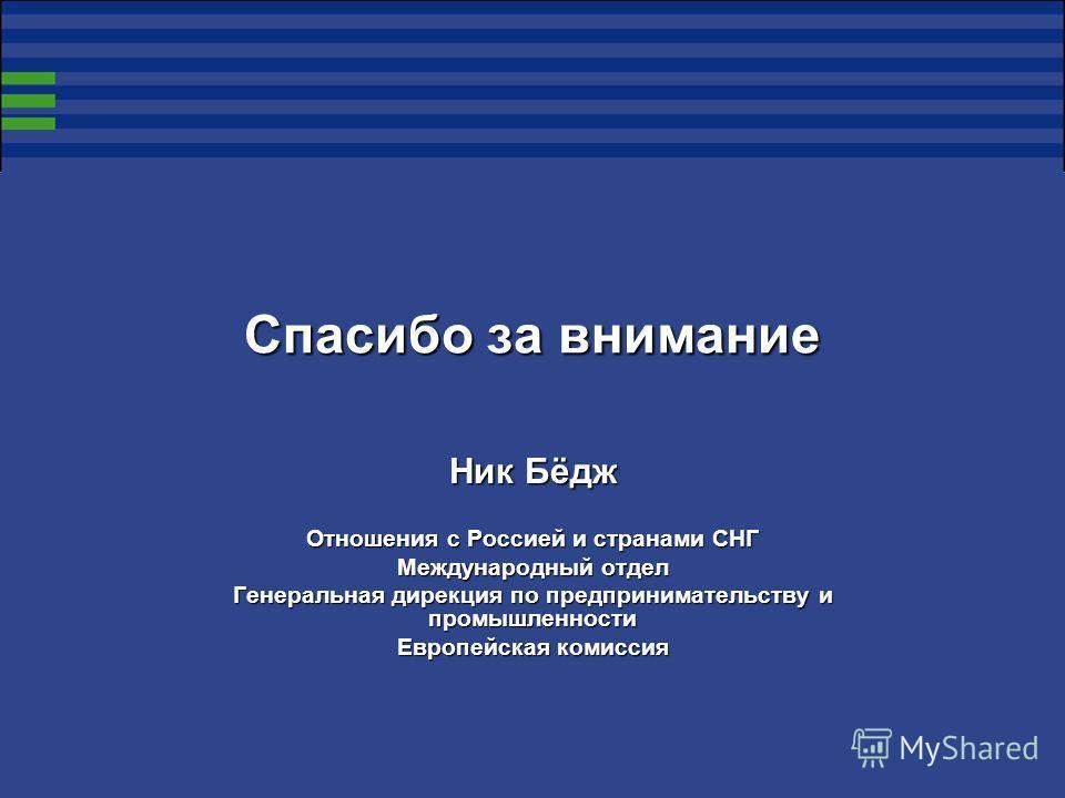 Спасибо за внимание Ник Бёдж Отношения с Россией и странами СНГ Международный отдел Генеральная дирекция по предпринимательству и промышленности Европейская комиссия