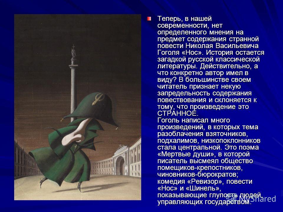 Теперь, в нашей современности, нет определенного мнения на предмет содержания странной повести Николая Васильевича Гоголя «Нос». История остается загадкой русской классической литературы. Действительно, а что конкретно автор имел в виду? В большинств