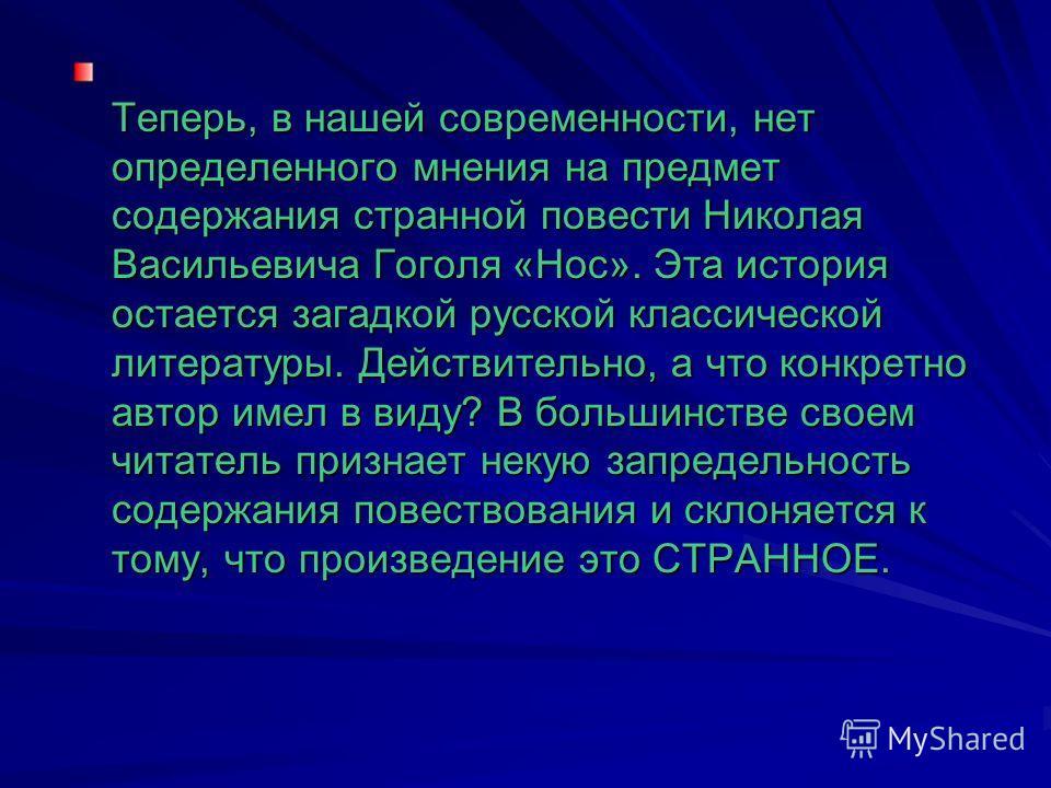 Теперь, в нашей современности, нет определенного мнения на предмет содержания странной повести Николая Васильевича Гоголя «Нос». Эта история остается загадкой русской классической литературы. Действительно, а что конкретно автор имел в виду? В больши