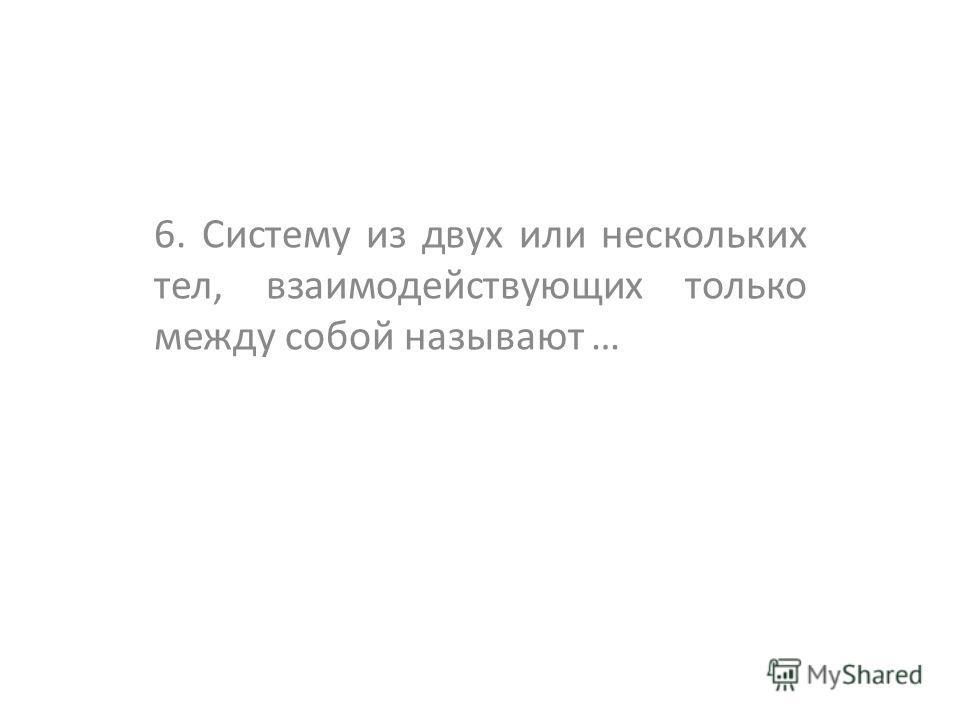 6. Систему из двух или нескольких тел, взаимодействующих только между собой называют …