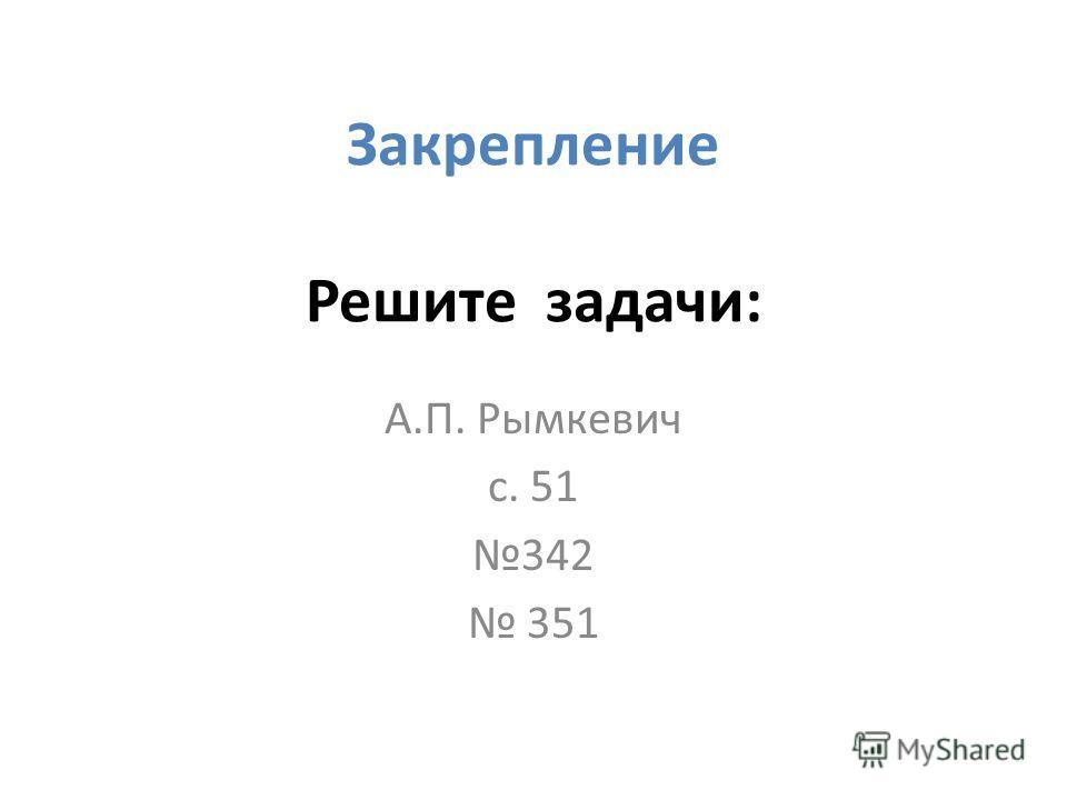 Закрепление Решите задачи: А.П. Рымкевич с. 51 342 351