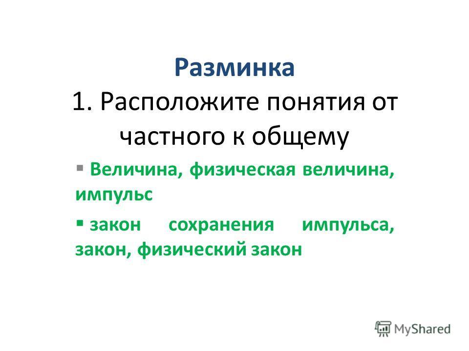Разминка 1. Расположите понятия от частного к общему Величина, физическая величина, импульс закон сохранения импульса, закон, физический закон