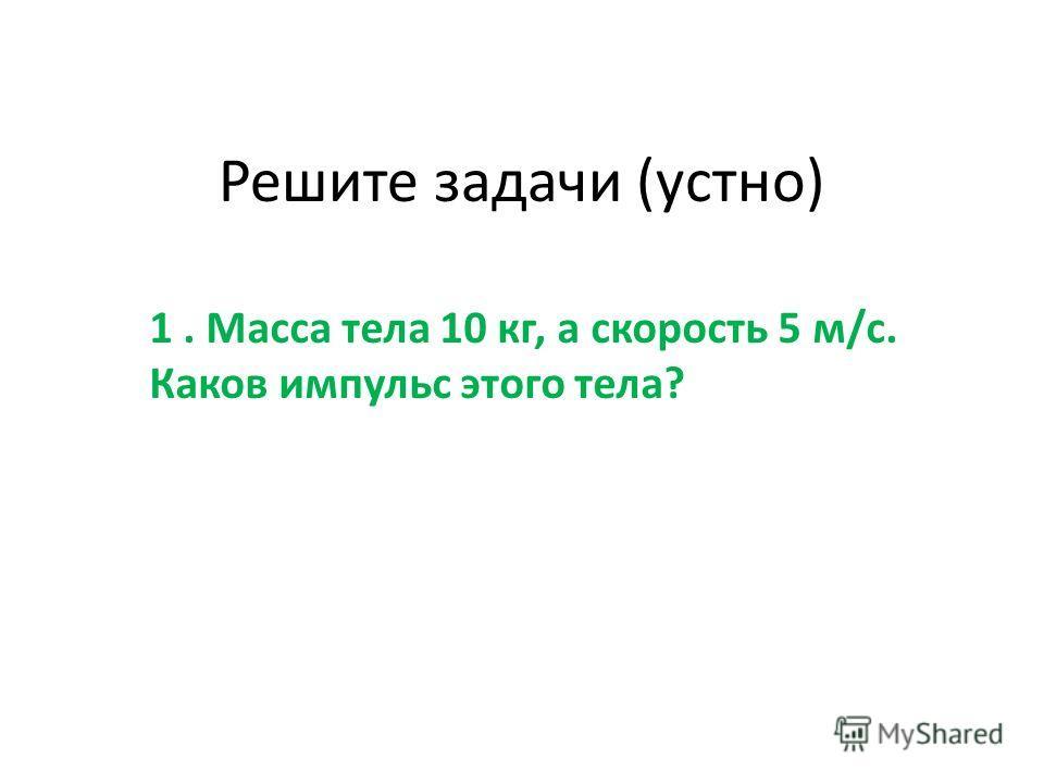 Решите задачи (устно) 1. Масса тела 10 кг, а скорость 5 м/с. Каков импульс этого тела?