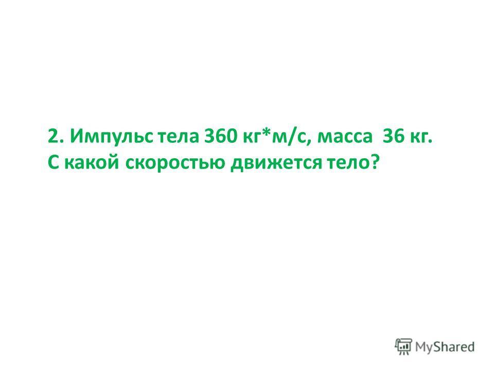 2. Импульс тела 360 кг*м/с, масса 36 кг. С какой скоростью движется тело?
