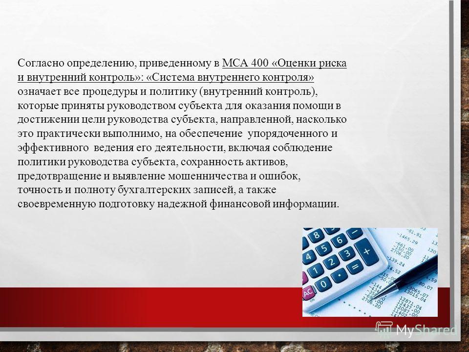 Согласно определению, приведенному в МСА 400 «Оценки риска и внутренний контроль»: «Система внутреннего контроля» означает все процедуры и политику (внутренний контроль), которые приняты руководством субъекта для оказания помощи в достижении цели рук