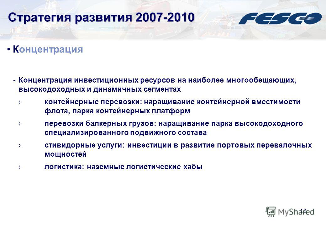 9 Стратегия развития 2007-2010 Интеграция -Трансгарант развитие сегмента контейнерных немагистральных перевозок развитие сквозных услуг «железная дорога – море» по перевозке балкерных грузов постепенная контейнеризация номенклатуры грузов, перевозимы