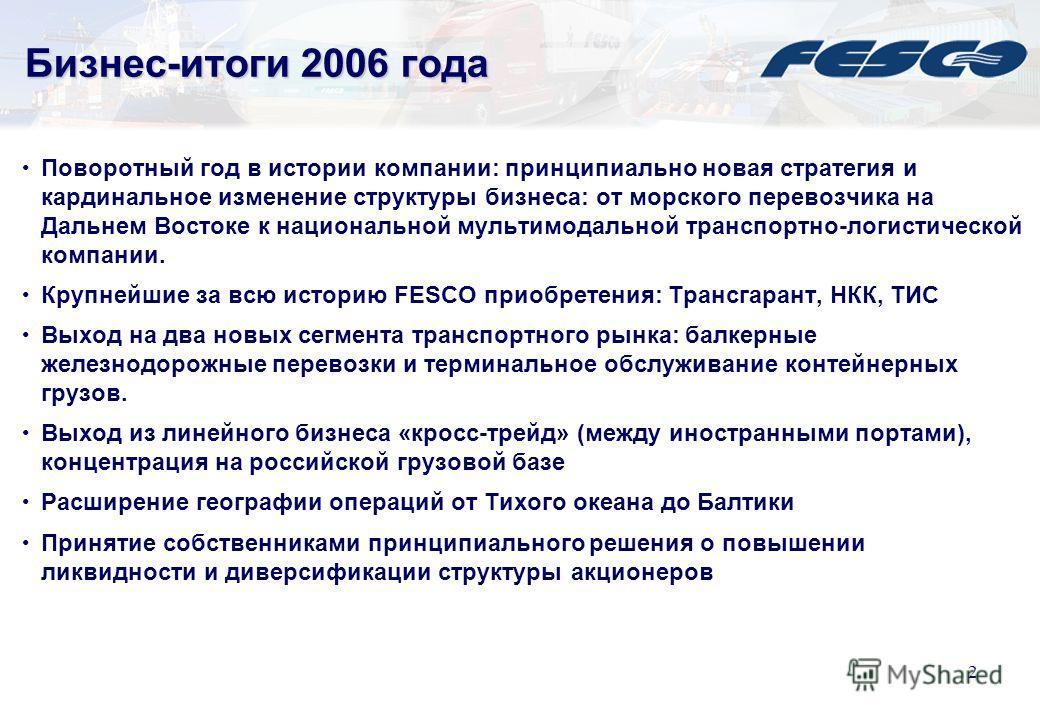 1 Содержание 1.Бизнес-итоги 2006 года 2.FESCO в 2007 году 3.Стратегия развития 2007-2010 4.Инвестиционная программа 5.Основные финансовые результаты 2006 года по МСФО и комментарии 6.Контактная и справочная информация