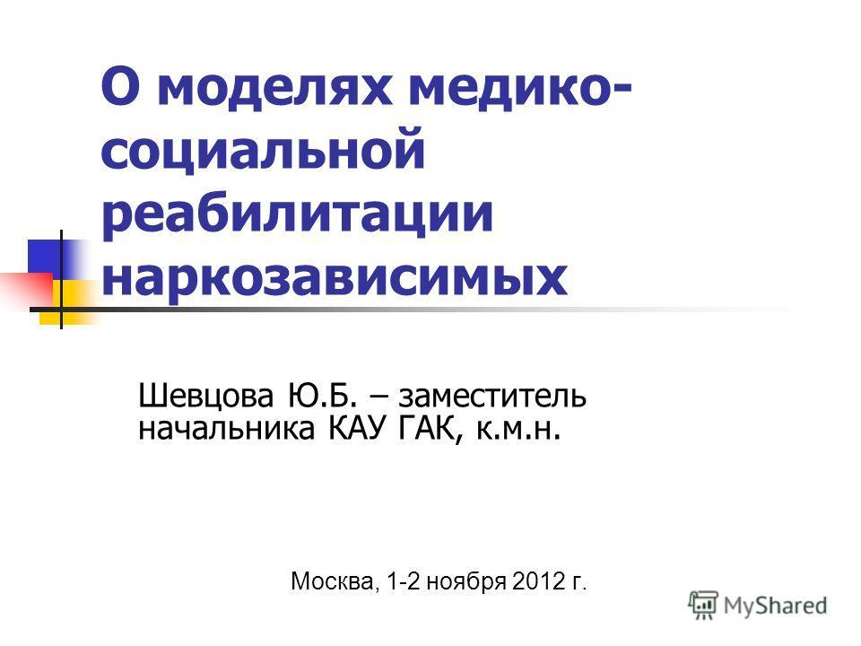 О моделях медико- социальной реабилитации наркозависимых Шевцова Ю.Б. – заместитель начальника КАУ ГАК, к.м.н. Москва, 1-2 ноября 2012 г.