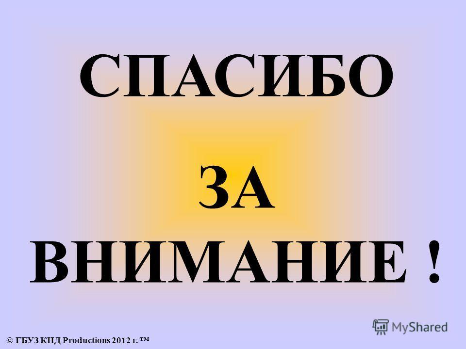 СПАСИБО ЗА ВНИМАНИЕ ! © ГБУЗ КНД Productions 2012 г.