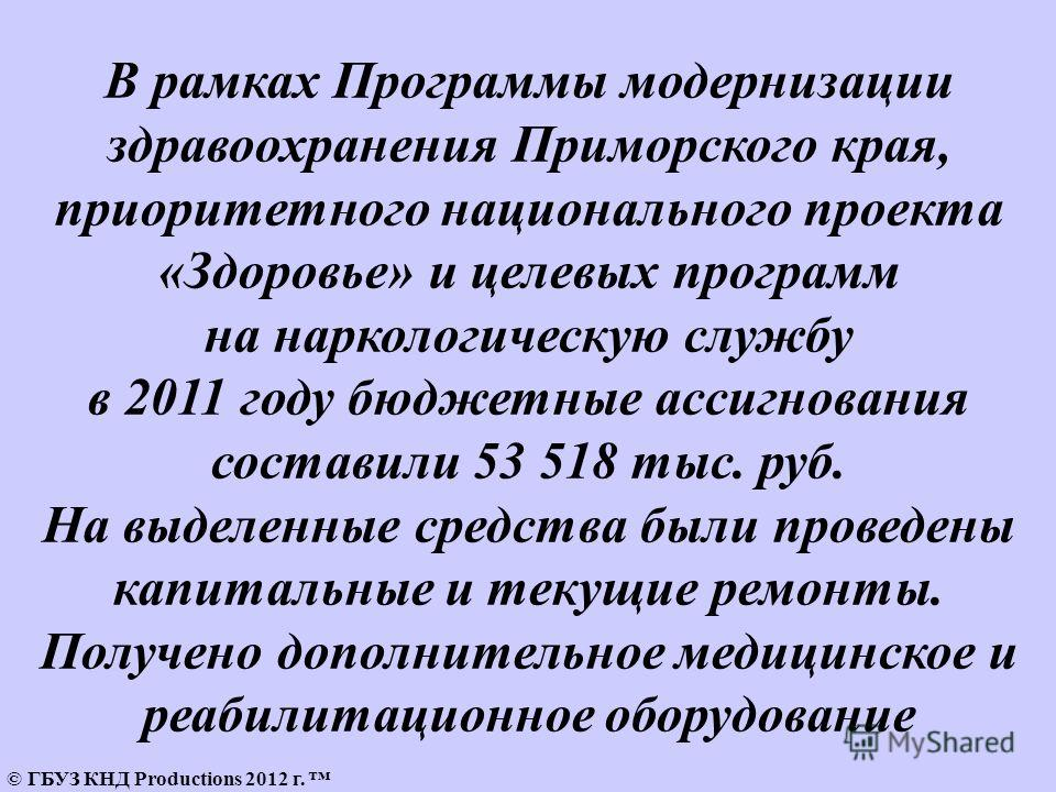 © ГБУЗ КНД Productions 2012 г. В рамках Программы модернизации здравоохранения Приморского края, приоритетного национального проекта «Здоровье» и целевых программ на наркологическую службу в 2011 году бюджетные ассигнования составили 53 518 тыс. руб.