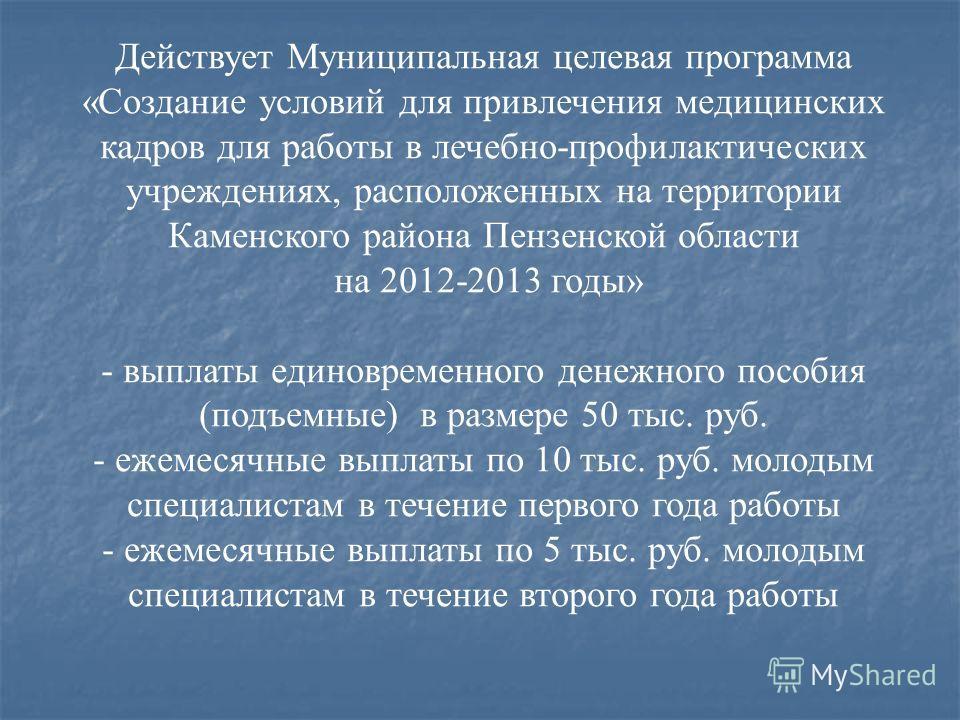 Действует Муниципальная целевая программа «Создание условий для привлечения медицинских кадров для работы в лечебно-профилактических учреждениях, расположенных на территории Каменского района Пензенской области на 2012-2013 годы» - выплаты единовреме