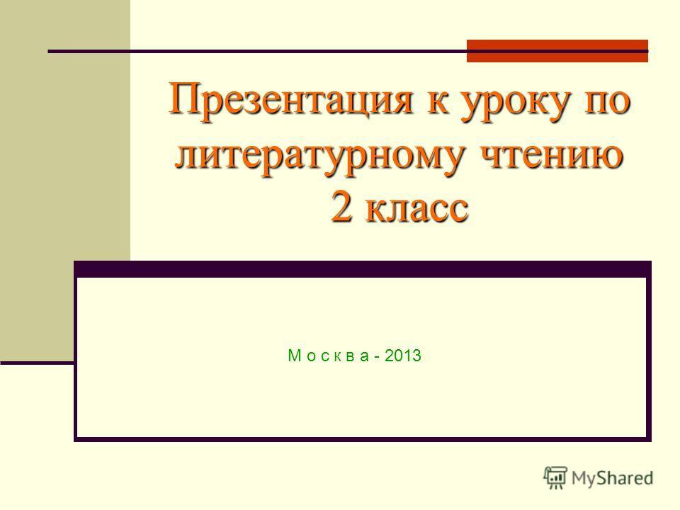 Презентация к уроку по литературному чтению 2 класс М о с к в а - 2013