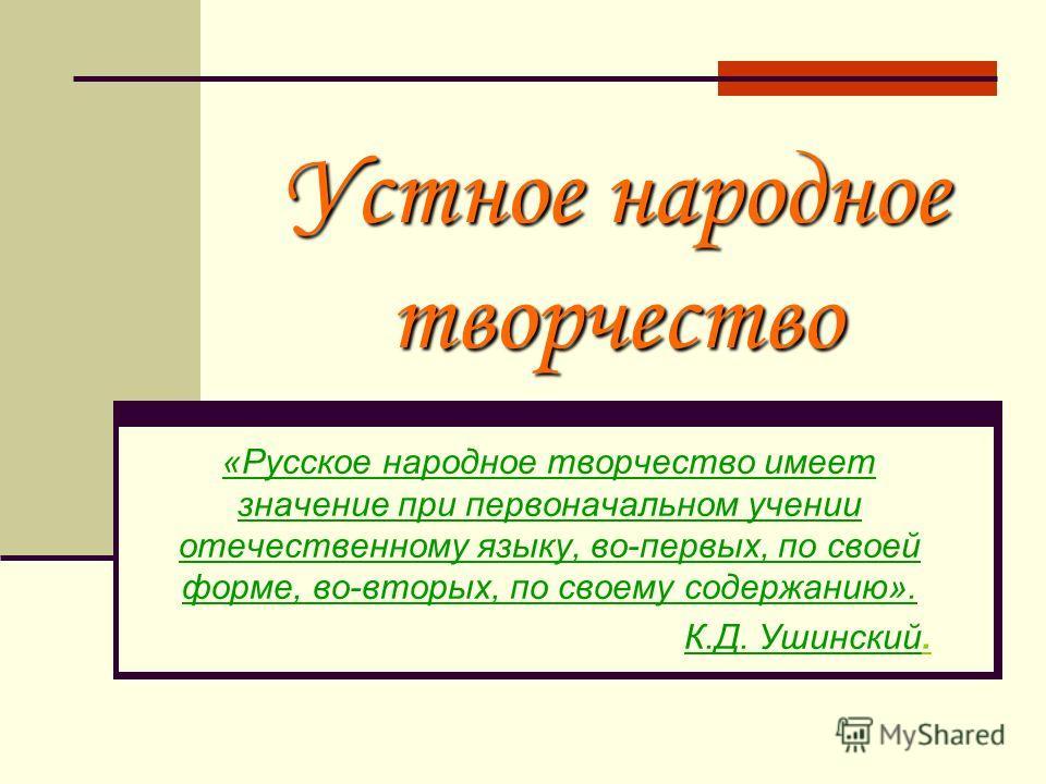 Устное народное творчество «Русское народное творчество имеет значение при первоначальном учении отечественному языку, во-первых, по своей форме, во-вторых, по своему содержанию». К.Д. Ушинский.