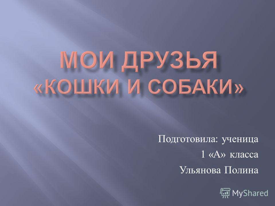 Подготовила : ученица 1 « А » класса Ульянова Полина