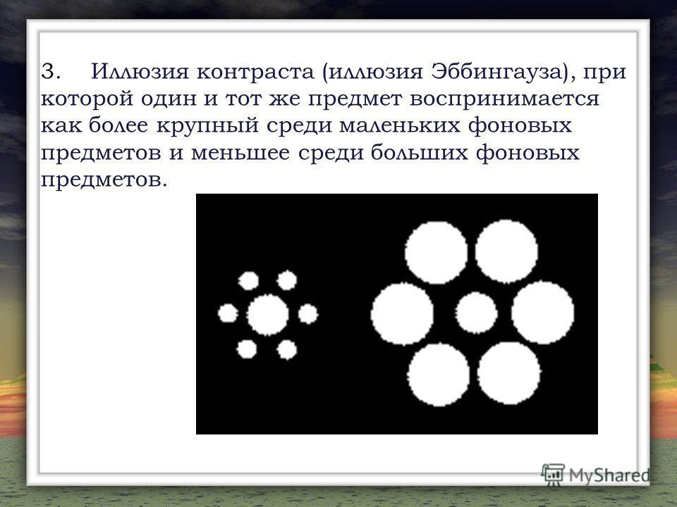 3. Иллюзия контраста (иллюзия Эббингауза), при которой один и тот же предмет воспринимается как более крупный среди маленьких фоновых предметов и меньшее среди больших фоновых предметов.