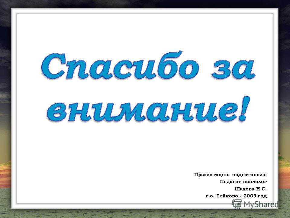 Презентацию подготовила: Педагог-психолог Шахова Н.С. г.о. Тейково - 2009 год